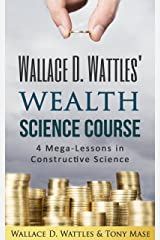 Wallace D. Wattles' Wealth Science Course: 4 Mega-Lessons in Constructive Science (Wallace D. Wattles' Power Correspondence School Courses Book 2) Kindle Edition
