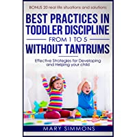 Best practices in Toddler Discipline from 1 to 5 without tantrums: Effective Strategies for Developing and Helping your Child (Happy and healthy child Book 2)