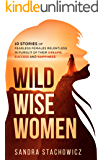 Wild Wise Women: 10 Stories of Fearless Females Relentless in Pursuit of Their Dreams, Success and Happiness (Never Give Up Stories Book 2)