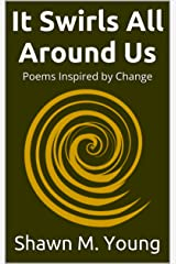 It Swirls All Around Us: Poems Inspired by Change Kindle Edition
