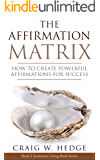 The Affirmation Matrix: How To Create Powerful Affirmations For Success (Instinctive Living Self Development Book 2)