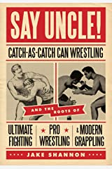 Say Uncle!: Catch-As-Catch-Can Wrestling and the Roots of Ultimate Fighting, Pro Wrestling & Modern Grappling Paperback