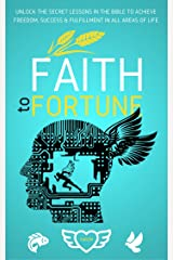 Faith To Fortune: Unlock the Secret Lessons In The Bible To Achieve Freedom, Success & Fulfillment In All Areas Of Life Kindle Edition