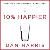 10% Happier: How I Tamed the Voice in My Head, Reduced Stress Without Losing My Edge, and Found Self-Help That Actually…