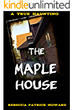 The Maple House: A True Haunted House Ghost Story : The True Story of a Haunting (True Hauntings Book 4)