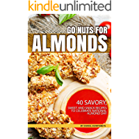 Go Nuts for Almonds: 40 Savory, Sweet and Snack Recipes to Celebrate National Almond Day