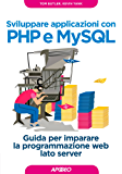 Sviluppare applicazioni con PHP e MySQL: Guida per imparare la programmazione web lato server