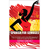 Spanish For Geniuses: SPANISH FOR BEGINNERS. ULTIMATE PHRASE BOOK GUIDE. IDEAL FOR ADULTS & CHILDREN. PERFECT FOR PRACTICING GRAMMAR AND VOCABULARY. DICTIONARY AND TENSES. (English Edition)