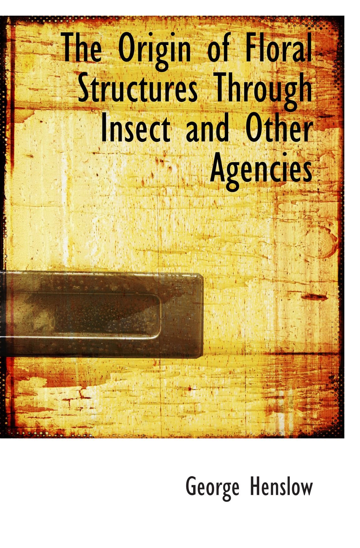 The Origin of Floral Structures Through Insect and Other Agencies pdf epub