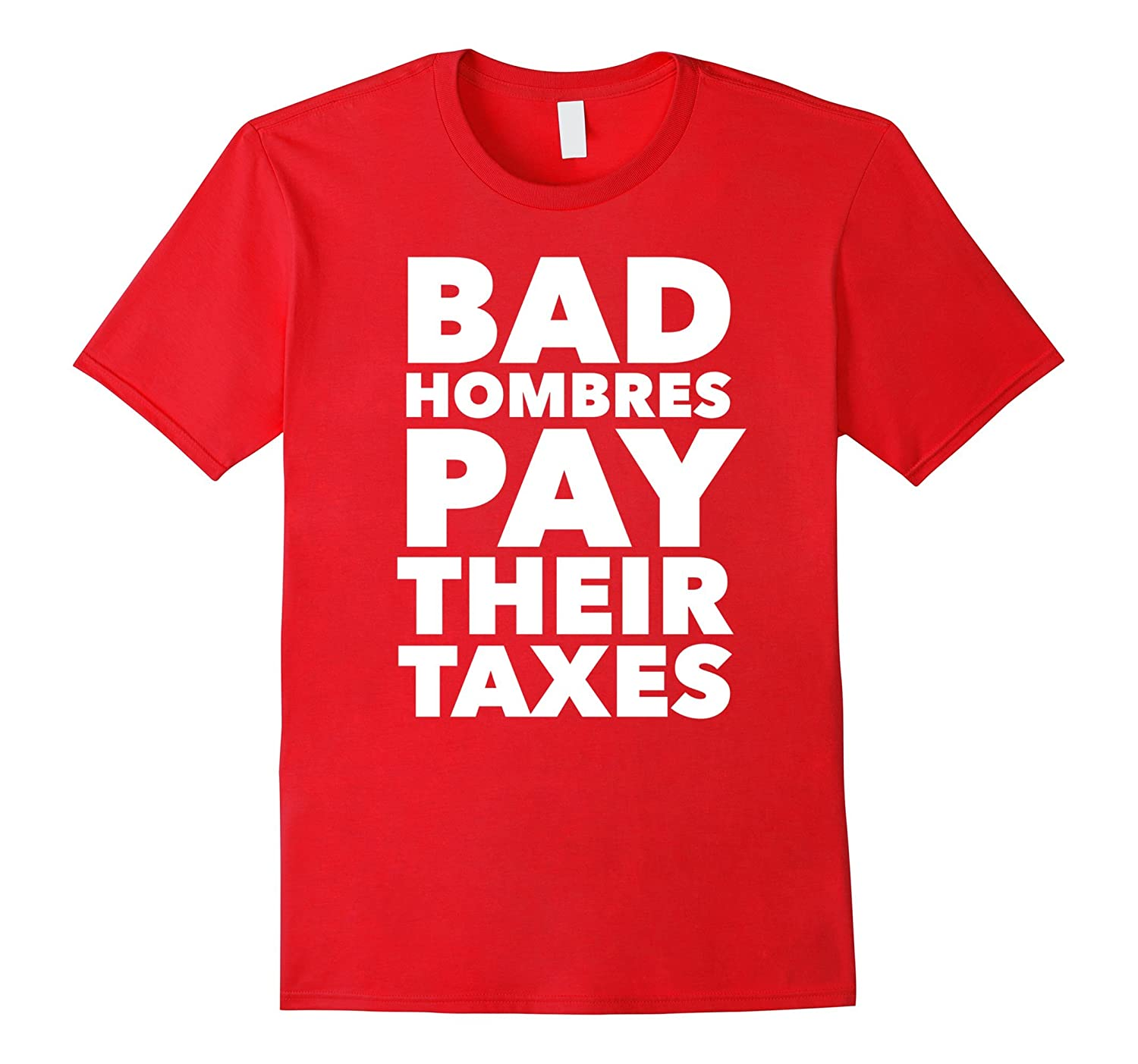 Men's Bad Hombres Pay Their Taxes Funny T-Shirt-CL