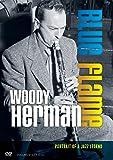 Woody Herman: Blue Flame: Portrait of a Jazz Legend