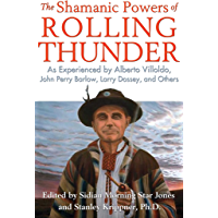 The Shamanic Powers of Rolling Thunder: As Experienced by Alberto Villoldo, John Perry Barlow, Larry Dossey, and Others