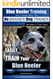 Blue Heeler Training | Dog Training with the No BRAINER Dog TRAINER ~ We Make it THAT EASY! |: How to EASILY TRAIN Your Blue Heeler