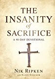 The Insanity of Sacrifice: A 90 Day Devotional