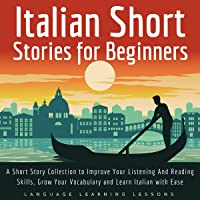 Italian Short Stories for Beginners: A Short Story Collection to Improve Your Listening and Reading Skills, Grow Your Vocabulary and Learn Italian with Ease