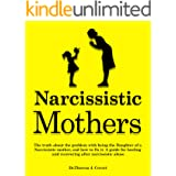 Narcissistic Mothers: The truth about the problem with being the daughter of a narcissistic mother, and how to fix it. A guid