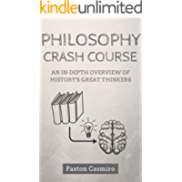Philosophy Crash Course: An In-Depth Overview of History's Great Thinkers: From Socrates to Plato to St Thomas Aquinas to Sam Harris (Philosophy 101)