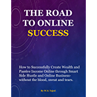 The Road to Online Success: How to (successfully) create wealth and passive income online through smart side hustle and online business-without the blood, sweat and tears. (English Edition)