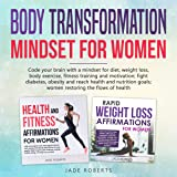 Body Transformation Mindset for Women (2 in 1): Code Your Brain with A Mindset for Diet, Weight Loss, Body Exercise, Fitness Training and Motivation; Fight Diabetes, Obesity and Reach Health and Nutrition Goals; Women Restoring the Flows of Health