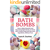 Bath Bombs: How to Make Beautiful and Nourishing Bath Bombs At Home, Using Cheap and Non-toxic Ingredients, Without Fuss - DIY Bath Bomb Recipes
