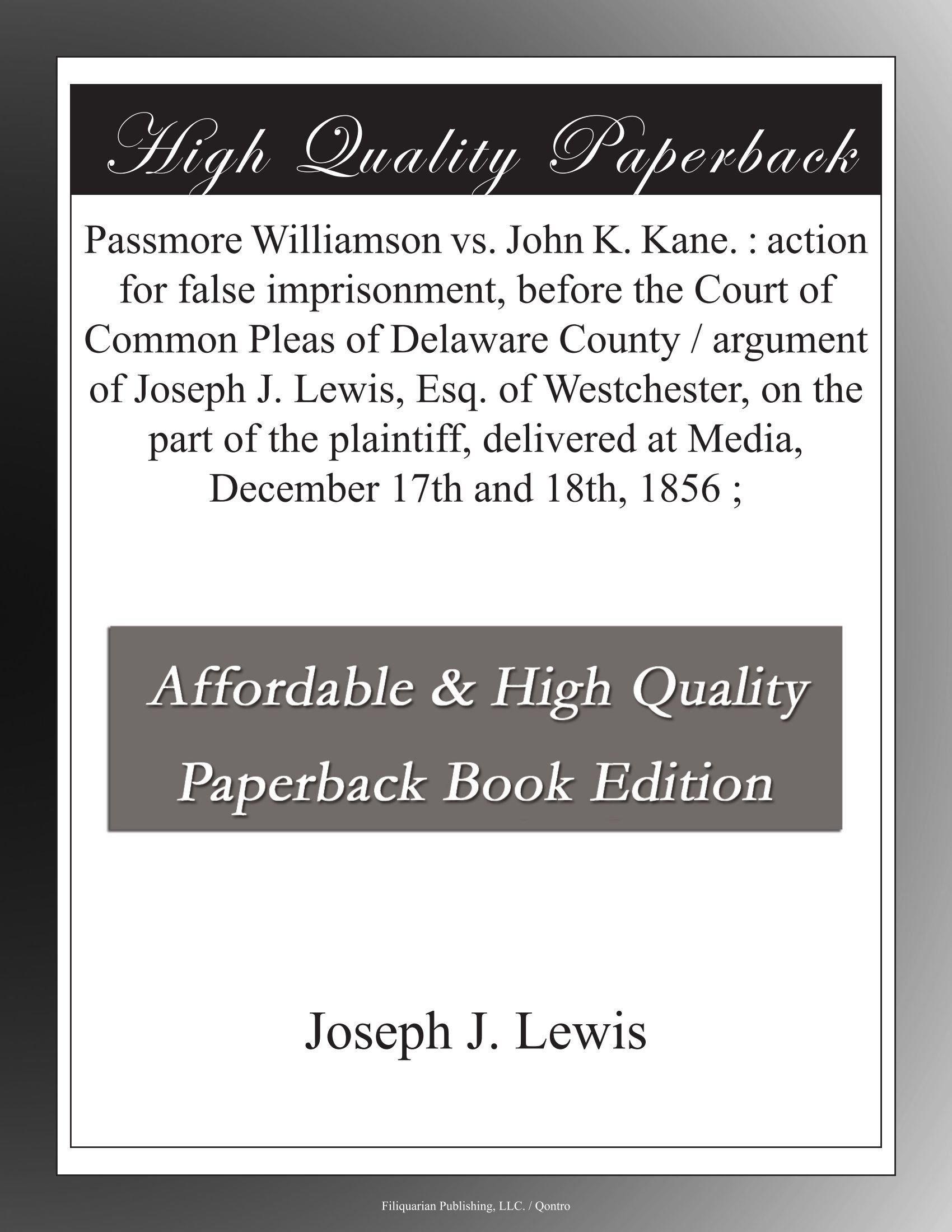 Passmore Williamson vs. John K. Kane. : action for false imprisonment, before the Court of Common Pleas of Delaware County / argument of Joseph J. ... at Media, December 17th and 18th, 1856 ; ebook