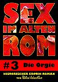 Sex im alten Rom 3 - Die Orgie: Historischer Erotik-Roman von Rhino Valentino