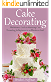 Cake Decorating: The Ultimate Guide to Mastering Cake Decorating for Beginners in 30 Minutes or Less! (Cake Decorating - Wedding Cake - Cake Decorating ... Techniques - How to Decorate a Cake)
