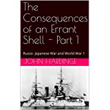 The Consequences of an Errant Shell - Part 1(Revised): Russo- Japanese War and World War 1 (Part 1 of 2)