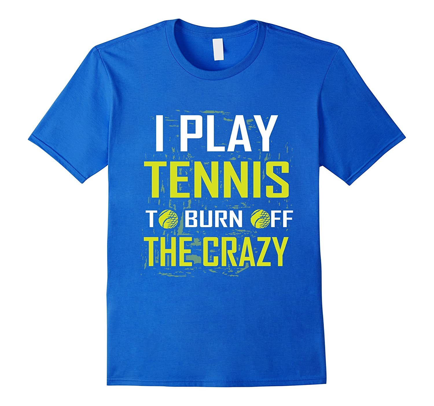 45834bc06 I Play Tennis To Burn Off The Crazy Gift Tee shirt Tennis Lover Funny  Tennis T