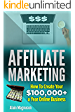 Affiliate Marketing: How to Create Your $100,000+ a Year Online Business