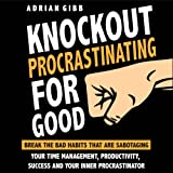Knockout Procrastinating for Good: Break the Bad Habits That Are Sabotaging Your Time Management, Productivity, Success, and Your Inner Procrastinator