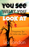 You See What You Look At: Happiness Tips for Latter-day Saints (Latter-day Saint Testimony series Book 2)