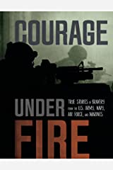 Courage Under Fire: True Stories of Bravery from the U.S. Army, Navy, Air Force, and Marines Kindle Edition