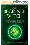 The Beginner Witch: A Traditional and Contemporary Guide to Spells and Magical Techniques for Witches in the Modern World (Witchcraft Book 4)
