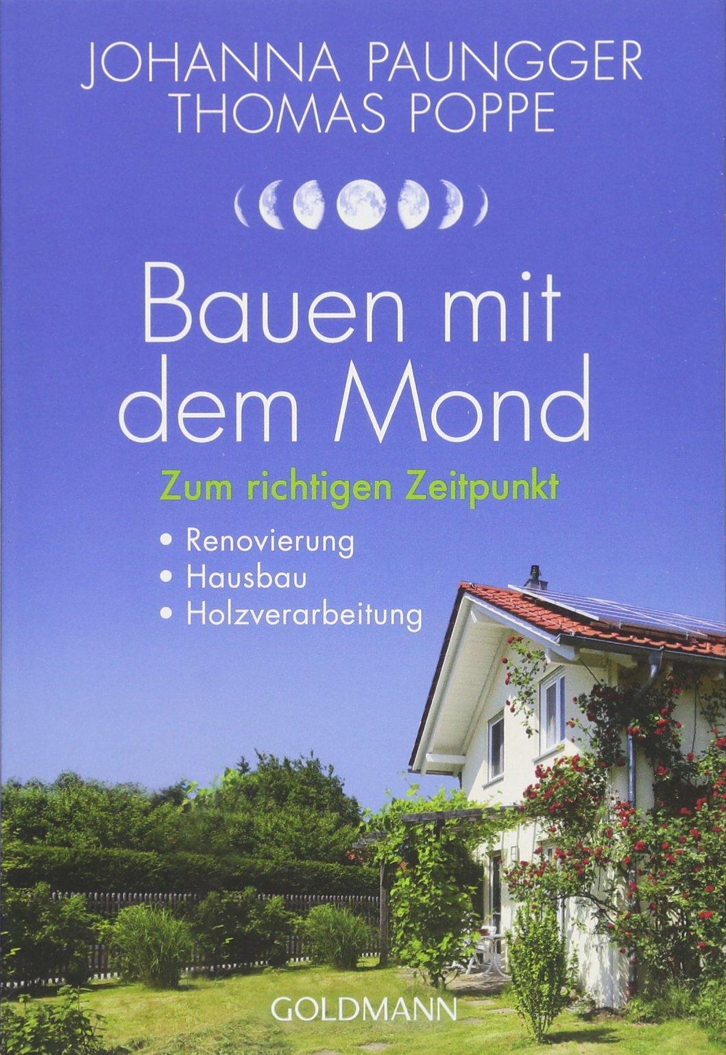 Bauen mit dem Mond: Zum richtigen Zeitpunkt - Renovierung, Hausbau, Holzverarbeitung Taschenbuch – 18. Juni 2018 Johanna Paungger Thomas Poppe Goldmann Verlag 3442177448