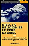 """Dieu la religion et le père Gabriel.: """" Ou comment être heureux et réussir sa vie dans un monde en feu """""""