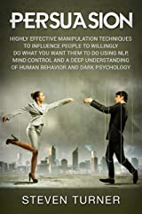 Persuasion: Highly Effective Manipulation Techniques to Influence People to Willingly Do What You Want Them to Do Using NLP, Mind Control and a Deep Understanding ... and Dark Psychology (English Edition) Edición Kindle