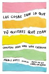 Las cosas son lo que tú quieres que sean: Consejos para una vida creativa /  Things Are What You Make of Them : Life Advice for Creatives (Spanish Edition) Paperback