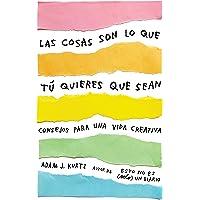 Las cosas son lo que tú quieres que sean: Consejos para una vida creativa /  Things Are What You Make of Them : Life Advice for Creatives (Spanish Edition)
