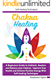 Chakra Healing: A Beginners Guide to Unblock, Awaken and Balance your Chakras - Improve Your Health and Achieve Positive Energy With Self-healing Techniques