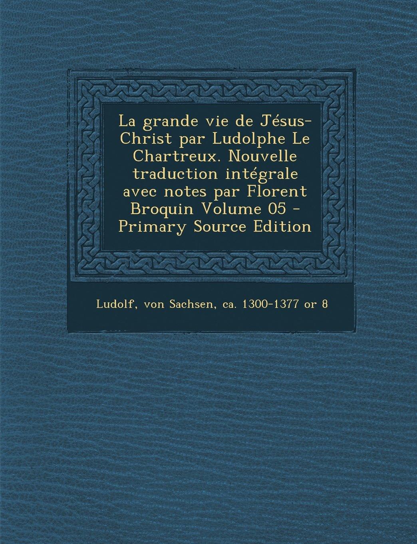 La grande vie de Jésus-Christ par Ludolphe Le Chartreux. Nouvelle traduction intégrale avec notes par Florent Broquin Volume 05 (French Edition) ebook