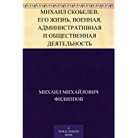 Михаил Скобелев. Его жизнь, военная, административная и общественная деятельность (Russian Edition)