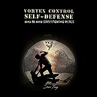 Vortex Control Self-Defense: Hand to Hand Street Fighting Tactics