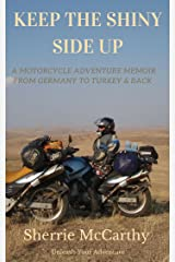 Keep The Shiny Side Up: A Motorcycle Adventure Memoir From Germany To Turkey & Back Again (Unleash Your Motorcycle Adventure Book 4) Kindle Edition