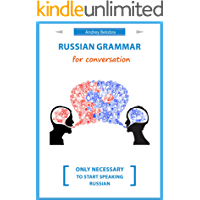 Russian grammar for conversation: Nothing extra, only necessary to start speaking Russian.