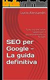 SEO per Google - La guida definitiva se non conosci il posizionamento su Google: Tutto ciò che serve sapere per apprendere le tecniche di posizionamento del tuo sito web su Google