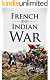 French and Indian War: A History From Beginning to End