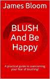 BLUSH And Be Happy: A practical guide to overcoming your fear of blushing! (English Edition)