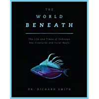 The World Beneath: The Life and Times of Unknown Sea Creatures and Marine Life