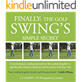 FINALLY: THE GOLF SWING'S SIMPLE SECRET - A revolutionary method proved for the weekend golfer to significantly improve distance and accuracy from day one (1) (English Edition)